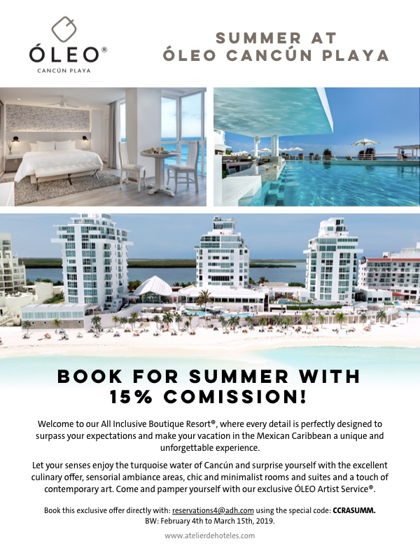 Summer at Oleo Cancun Playa | Book for Summer with 15% Commission! Welcome to our All Inclusive Boutique Resort, where every detail is perfectly designed to surpass your expectations and make your vacation in the Mexican Caribbean a unique and unforgettable experience. Let your senses enjoy the turquoise water of Cancun and surprise yourself with the excellent culinary offer, sensorial ambiance areas, chic and minimalist rooms and suites and a touch of contemporary art. Come and pamper yourself with our exclusive OLEO Artist Service. Book this exclusive offer directly with: reservations4@adh.com using the special code: CCRASUMM. BW: February 4th to March 15th, 2019.